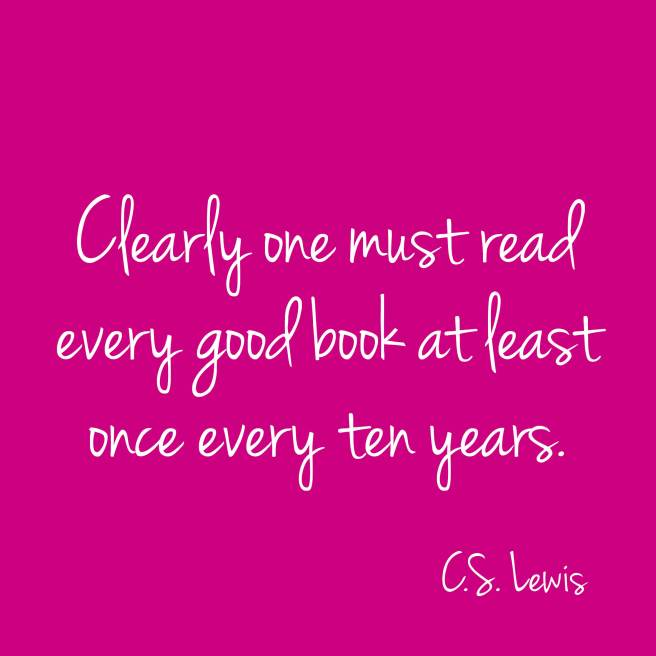Clearly one must read every good book at least once every ten years. C.S. Lewis