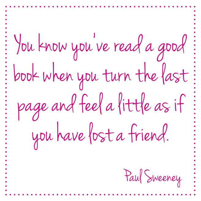 You know you've read a good book when you turn the last page and feel a little as if you have lost a friend. Paul Sweeney | Bladzijde26