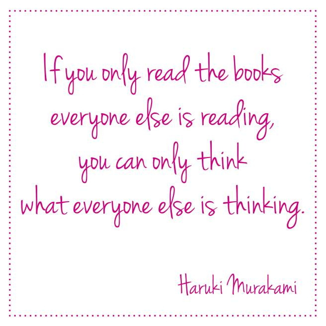 If you only read the books everyone else is reading, you can only think what everyone else is thinking. Haruki Murakami