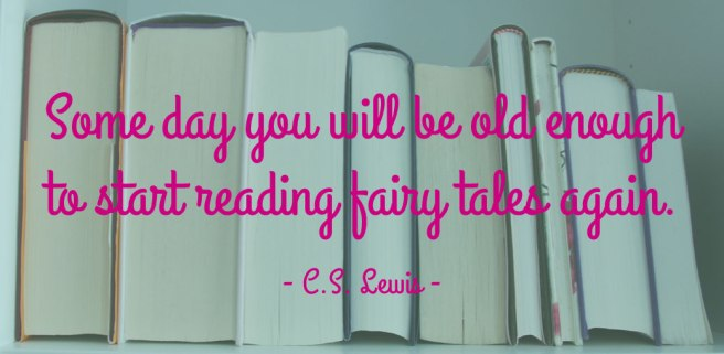Some day you will be old enough to start reading fairy tales again. CS Lewis.
